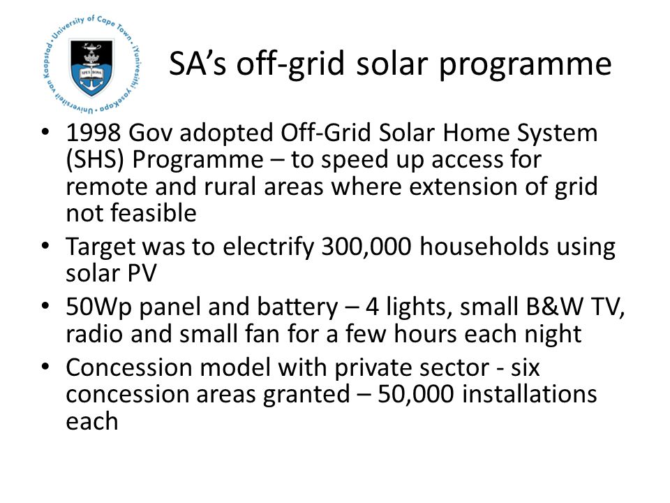 SA's off-grid solar programme 1998 Gov adopted Off-Grid Solar Home System (SHS) Programme – to speed up access for remote and rural areas where extension of grid not feasible Target was to electrify 300,000 households using solar PV 50Wp panel and battery – 4 lights, small B&W TV, radio and small fan for a few hours each night Concession model with private sector - six concession areas granted – 50,000 installations each