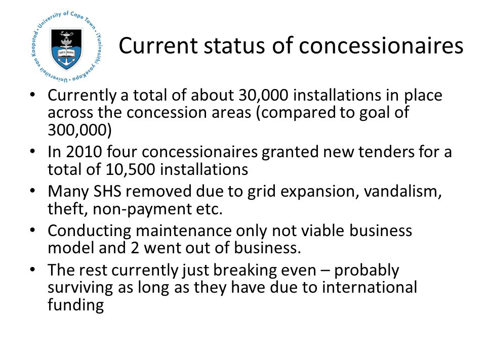 Current status of concessionaires Currently a total of about 30,000 installations in place across the concession areas (compared to goal of 300,000) In 2010 four concessionaires granted new tenders for a total of 10,500 installations Many SHS removed due to grid expansion, vandalism, theft, non-payment etc.