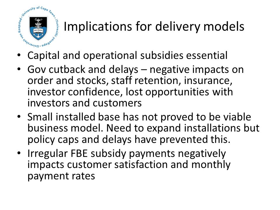 Implications for delivery models Capital and operational subsidies essential Gov cutback and delays – negative impacts on order and stocks, staff retention, insurance, investor confidence, lost opportunities with investors and customers Small installed base has not proved to be viable business model.