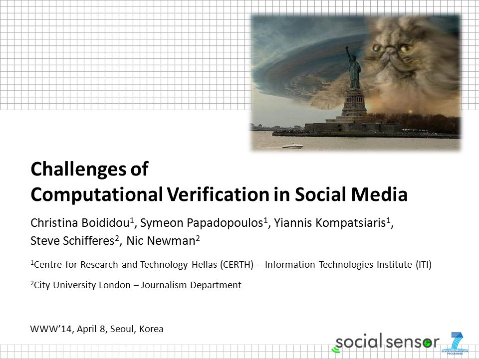 Challenges of Computational Verification in Social Media Christina Boididou 1, Symeon Papadopoulos 1, Yiannis Kompatsiaris 1, Steve Schifferes 2, Nic Newman 2 1 Centre for Research and Technology Hellas (CERTH) – Information Technologies Institute (ITI) 2 City University London – Journalism Department WWW'14, April 8, Seoul, Korea