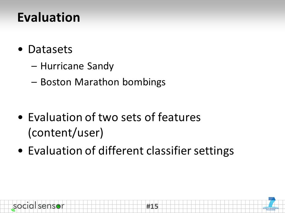 Evaluation Datasets –Hurricane Sandy –Boston Marathon bombings Evaluation of two sets of features (content/user) Evaluation of different classifier settings #15