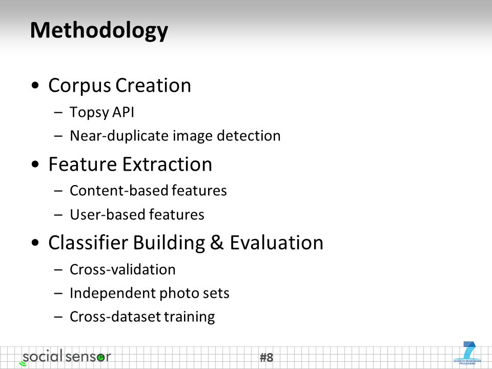 Methodology Corpus Creation –Topsy API –Near-duplicate image detection Feature Extraction –Content-based features –User-based features Classifier Building & Evaluation –Cross-validation –Independent photo sets –Cross-dataset training #8