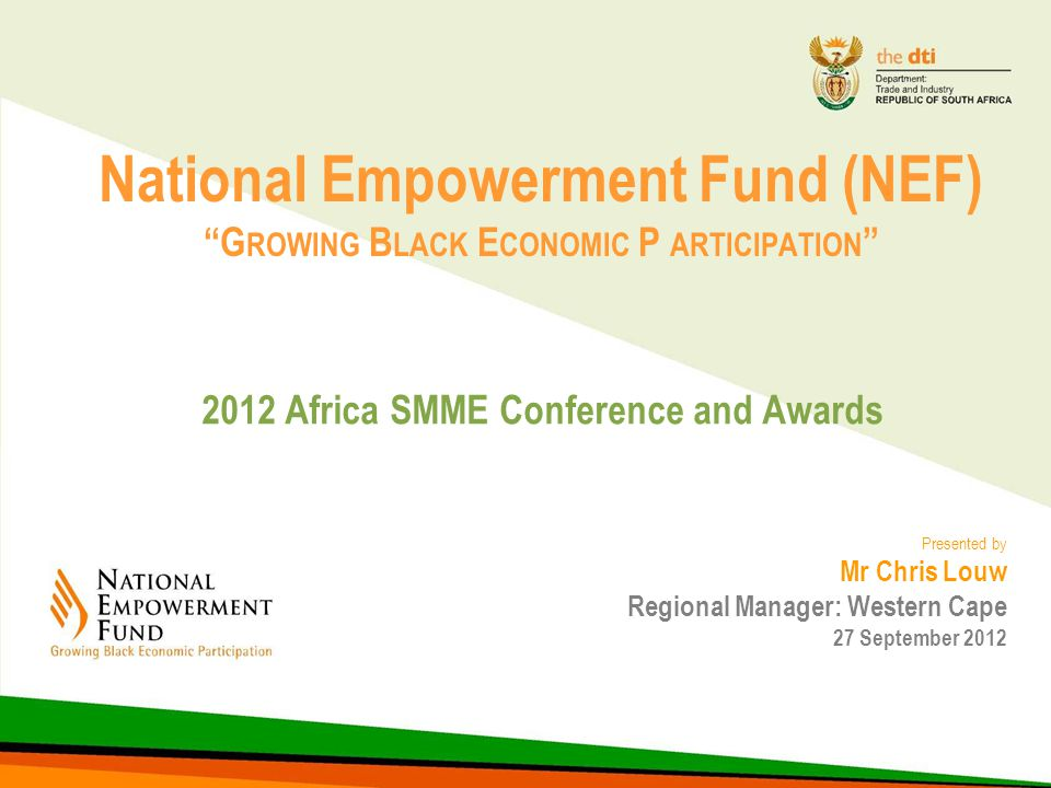 National Empowerment Fund (NEF) G ROWING B LACK E CONOMIC P ARTICIPATION 2012 Africa SMME Conference and Awards Presented by Mr Chris Louw Regional Manager: Western Cape 27 September 2012