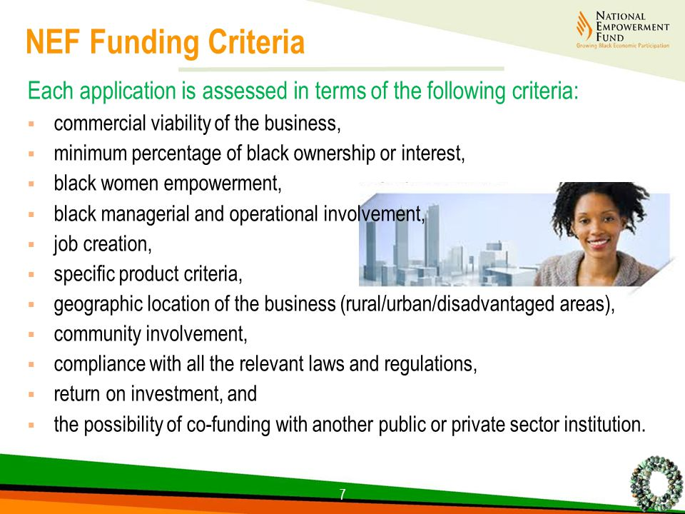 NEF Funding Criteria Each application is assessed in terms of the following criteria:  commercial viability of the business,  minimum percentage of black ownership or interest,  black women empowerment,  black managerial and operational involvement,  job creation,  specific product criteria,  geographic location of the business (rural/urban/disadvantaged areas),  community involvement,  compliance with all the relevant laws and regulations,  return on investment, and  the possibility of co-funding with another public or private sector institution.