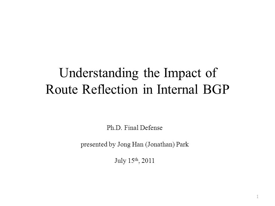 Understanding the Impact of Route Reflection in Internal BGP Ph.D. Final Defense presented by Jong Han (Jonathan) Park July 15 th, 2011 1