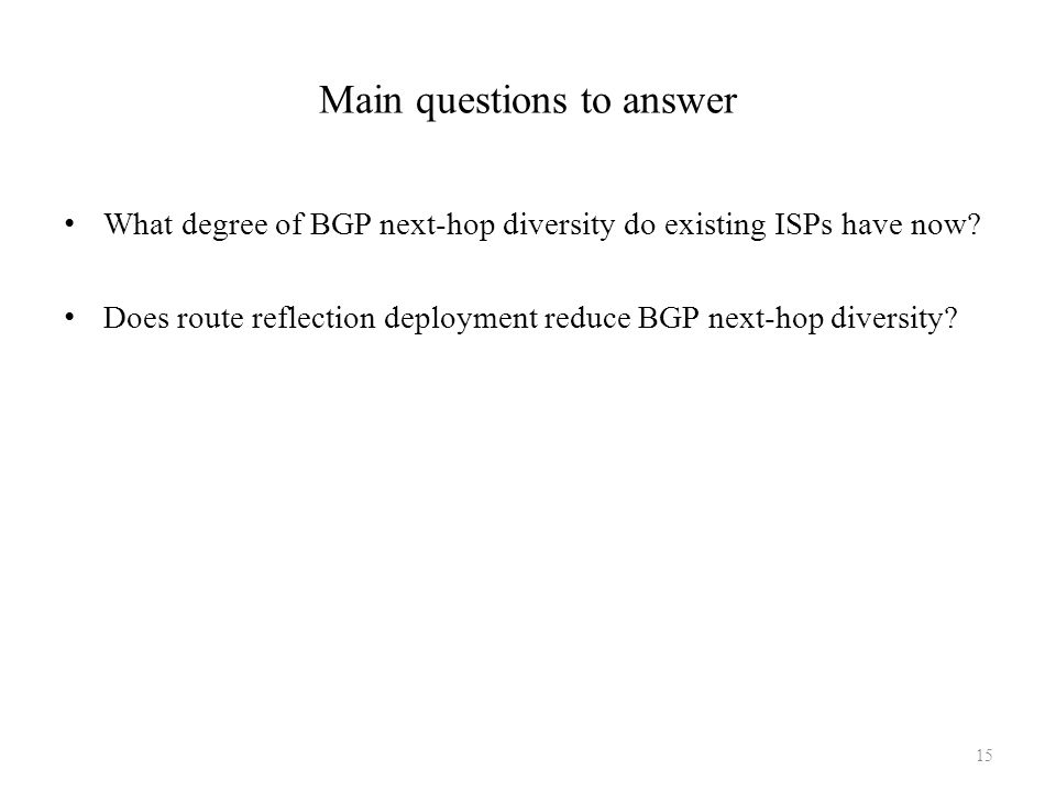 Main questions to answer What degree of BGP next-hop diversity do existing ISPs have now? Does route reflection deployment reduce BGP next-hop diversi