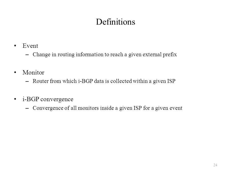 Definitions Event – Change in routing information to reach a given external prefix Monitor – Router from which i-BGP data is collected within a given