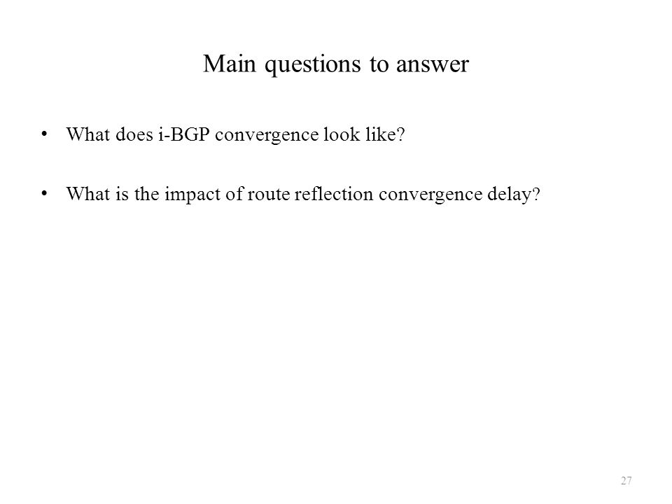 Main questions to answer What does i-BGP convergence look like? What is the impact of route reflection convergence delay ? 27