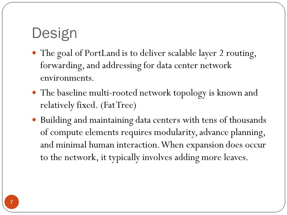 Fabric Manager PortLand employs a logically centralized fabric manager that maintains soft state about network configuration information such as topology.