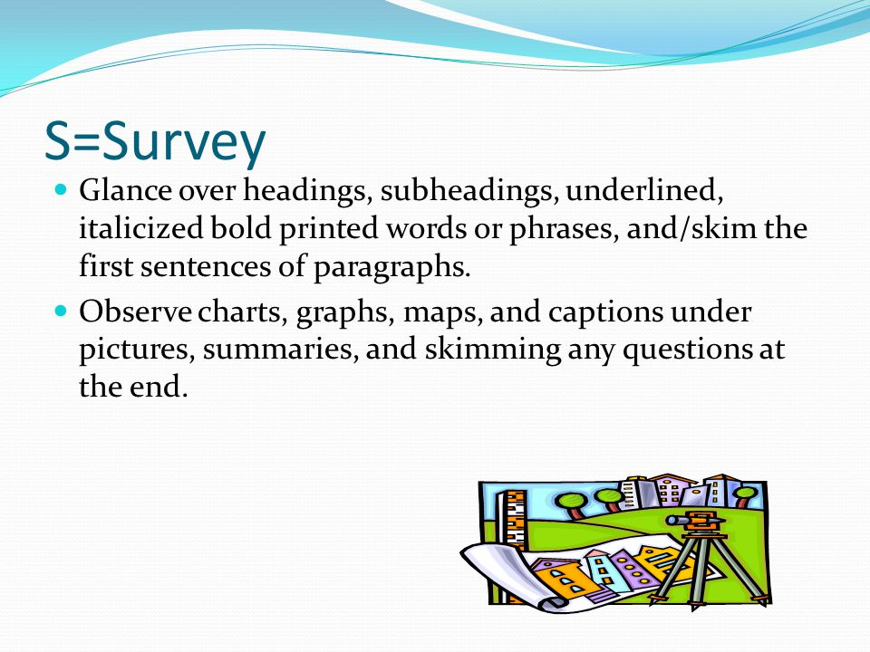 S=Survey Glance over headings, subheadings, underlined, italicized bold printed words or phrases, and/skim the first sentences of paragraphs. Observe