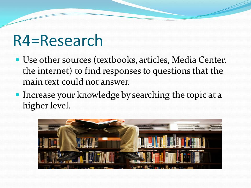 R4=Research Use other sources (textbooks, articles, Media Center, the internet) to find responses to questions that the main text could not answer.