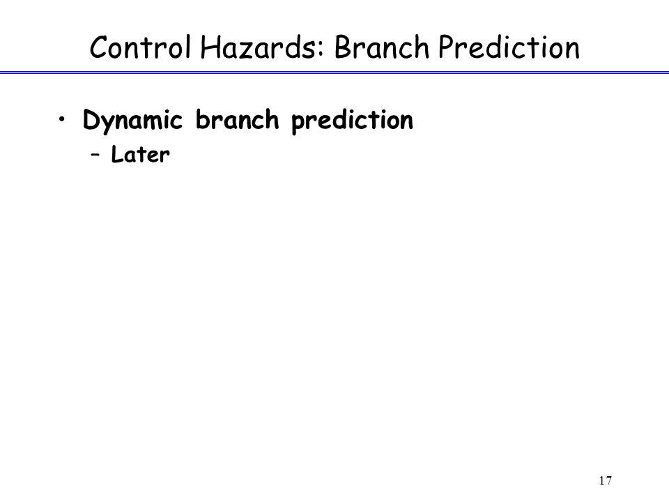17 Control Hazards: Branch Prediction Dynamic branch prediction –Later