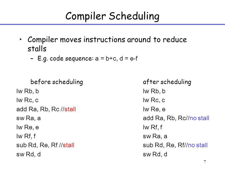 7 Compiler Scheduling Compiler moves instructions around to reduce stalls –E.g.