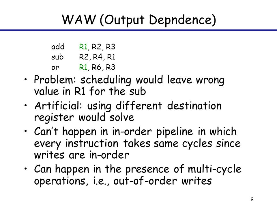 9 WAW (Output Depndence) addR1, R2, R3 subR2, R4, R1 orR1, R6, R3 Problem: scheduling would leave wrong value in R1 for the sub Artificial: using different destination register would solve Can't happen in in-order pipeline in which every instruction takes same cycles since writes are in-order Can happen in the presence of multi-cycle operations, i.e., out-of-order writes