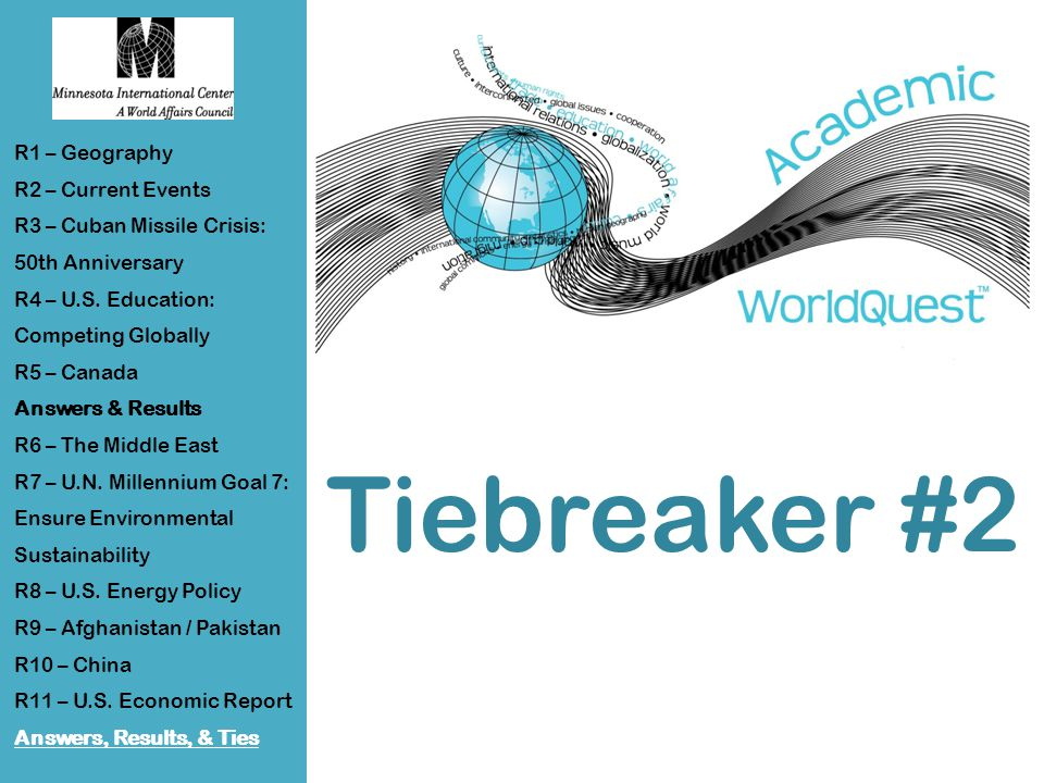 Tiebreaker #2 R1 – Geography R2 – Current Events R3 – Cuban Missile Crisis: 50th Anniversary R4 – U.S.