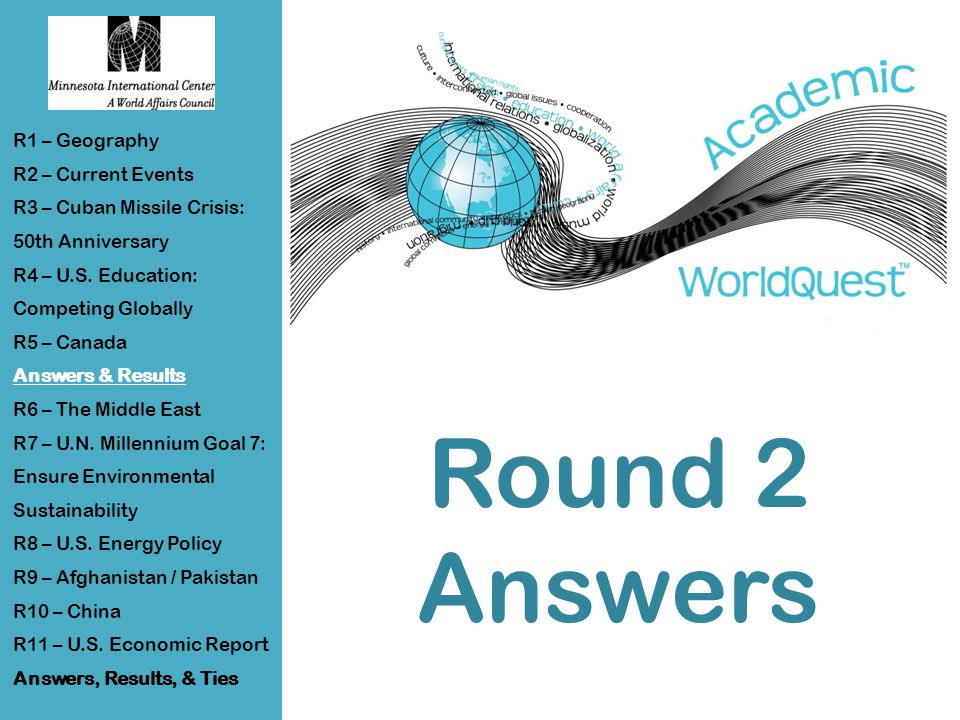 Round 2 Answers R1 – Geography R2 – Current Events R3 – Cuban Missile Crisis: 50th Anniversary R4 – U.S.