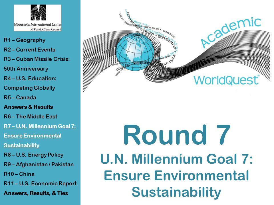 Round 7 U.N. Millennium Goal 7: Ensure Environmental Sustainability R1 – Geography R2 – Current Events R3 – Cuban Missile Crisis: 50th Anniversary R4
