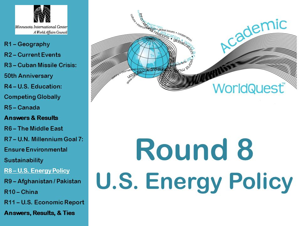 Round 8 U.S. Energy Policy R1 – Geography R2 – Current Events R3 – Cuban Missile Crisis: 50th Anniversary R4 – U.S. Education: Competing Globally R5 –