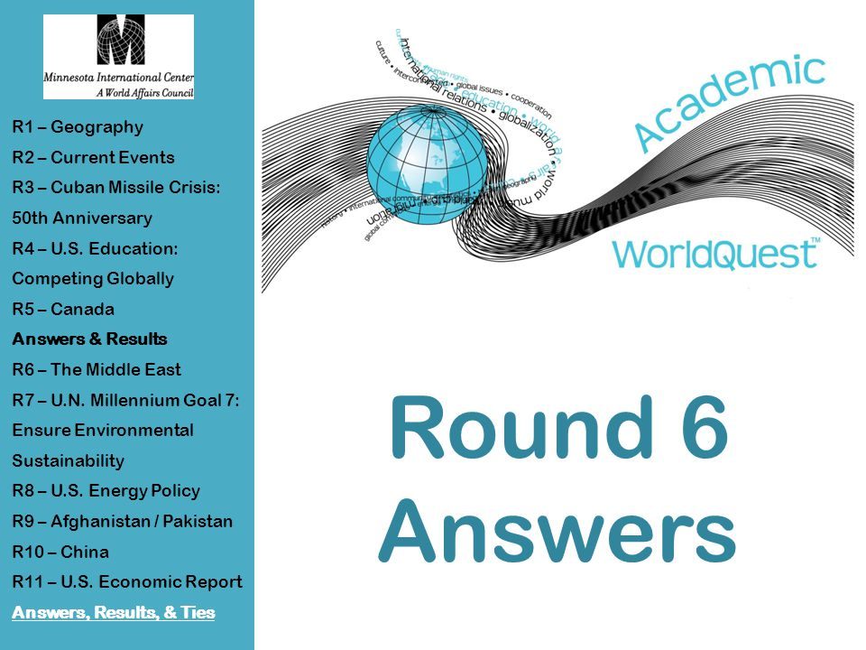 Round 6 Answers R1 – Geography R2 – Current Events R3 – Cuban Missile Crisis: 50th Anniversary R4 – U.S.