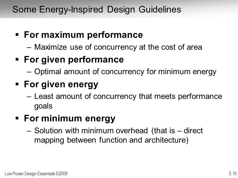 Low Power Design Essentials ©2008 5.16  For maximum performance –Maximize use of concurrency at the cost of area  For given performance –Optimal amount of concurrency for minimum energy  For given energy –Least amount of concurrency that meets performance goals  For minimum energy –Solution with minimum overhead (that is – direct mapping between function and architecture) Some Energy-Inspired Design Guidelines