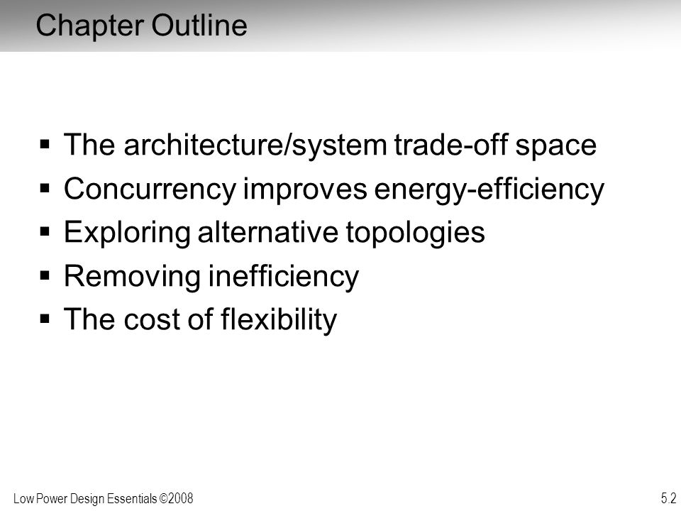Low Power Design Essentials ©2008 5.43  Programmable solutions very attractive –Shorter time to market –High reuse –Field updates (reprogramming)  But come at a large efficiency cost –Energy/function and throughput-latency/function substantially higher than dedicated implementation  How to combine flexibility and efficiency.