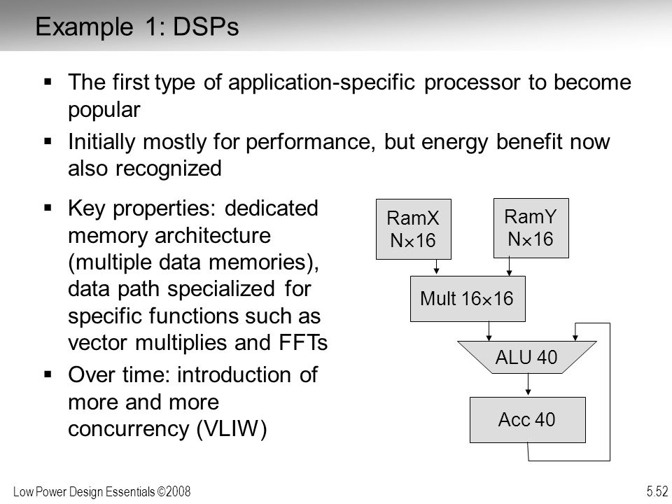 Low Power Design Essentials ©2008 5.52  The first type of application-specific processor to become popular  Initially mostly for performance, but energy benefit now also recognized  Key properties: dedicated memory architecture (multiple data memories), data path specialized for specific functions such as vector multiplies and FFTs  Over time: introduction of more and more concurrency (VLIW) RamY N  16 Mult 16  16 Acc 40 ALU 40 RamX N  16 Example 1: DSPs