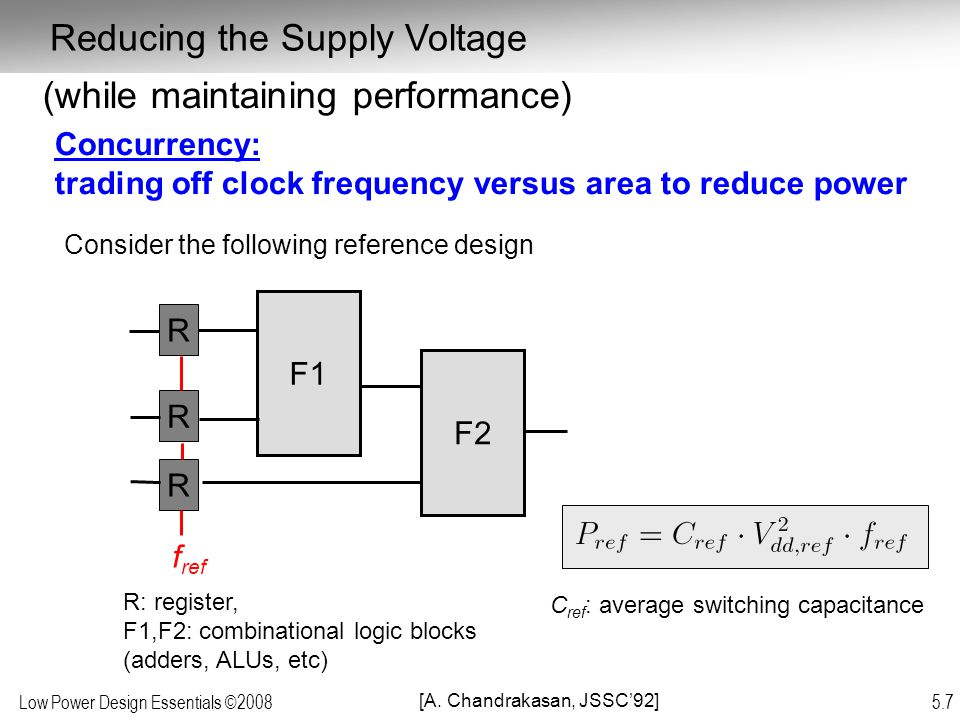 Low Power Design Essentials ©2008 5.7 (while maintaining performance) Concurrency: trading off clock frequency versus area to reduce power F1 Consider the following reference design F2 R R R f ref R: register, F1,F2: combinational logic blocks (adders, ALUs, etc) C ref : average switching capacitance [A.