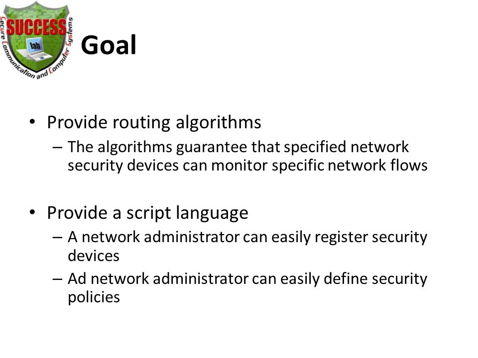 Goal Provide routing algorithms – The algorithms guarantee that specified network security devices can monitor specific network flows Provide a script language – A network administrator can easily register security devices – Ad network administrator can easily define security policies