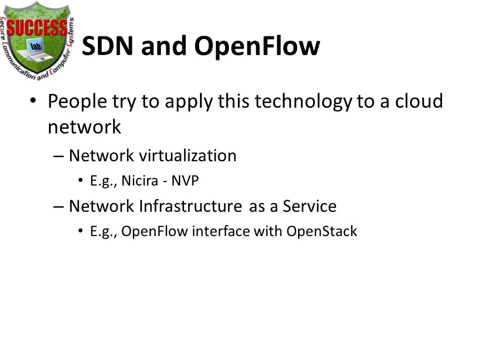 SDN and OpenFlow People try to apply this technology to a cloud network – Network virtualization E.g., Nicira - NVP – Network Infrastructure as a Service E.g., OpenFlow interface with OpenStack