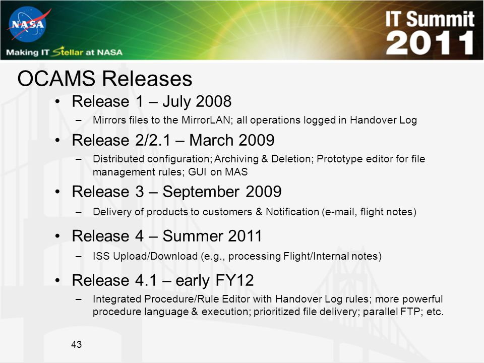 OCAMS Releases Release 1 – July 2008 –Mirrors files to the MirrorLAN; all operations logged in Handover Log Release 2/2.1 – March 2009 –Distributed configuration; Archiving & Deletion; Prototype editor for file management rules; GUI on MAS Release 3 – September 2009 –Delivery of products to customers & Notification (e-mail, flight notes) Release 4 – Summer 2011 –ISS Upload/Download (e.g., processing Flight/Internal notes) Release 4.1 – early FY12 –Integrated Procedure/Rule Editor with Handover Log rules; more powerful procedure language & execution; prioritized file delivery; parallel FTP; etc.