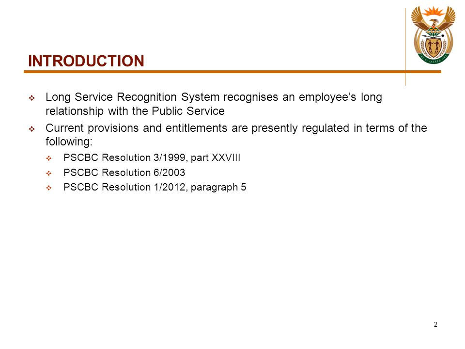 INTRODUCTION  Long Service Recognition System recognises an employee's long relationship with the Public Service  Current provisions and entitlements are presently regulated in terms of the following:  PSCBC Resolution 3/1999, part XXVIII  PSCBC Resolution 6/2003  PSCBC Resolution 1/2012, paragraph 5 2
