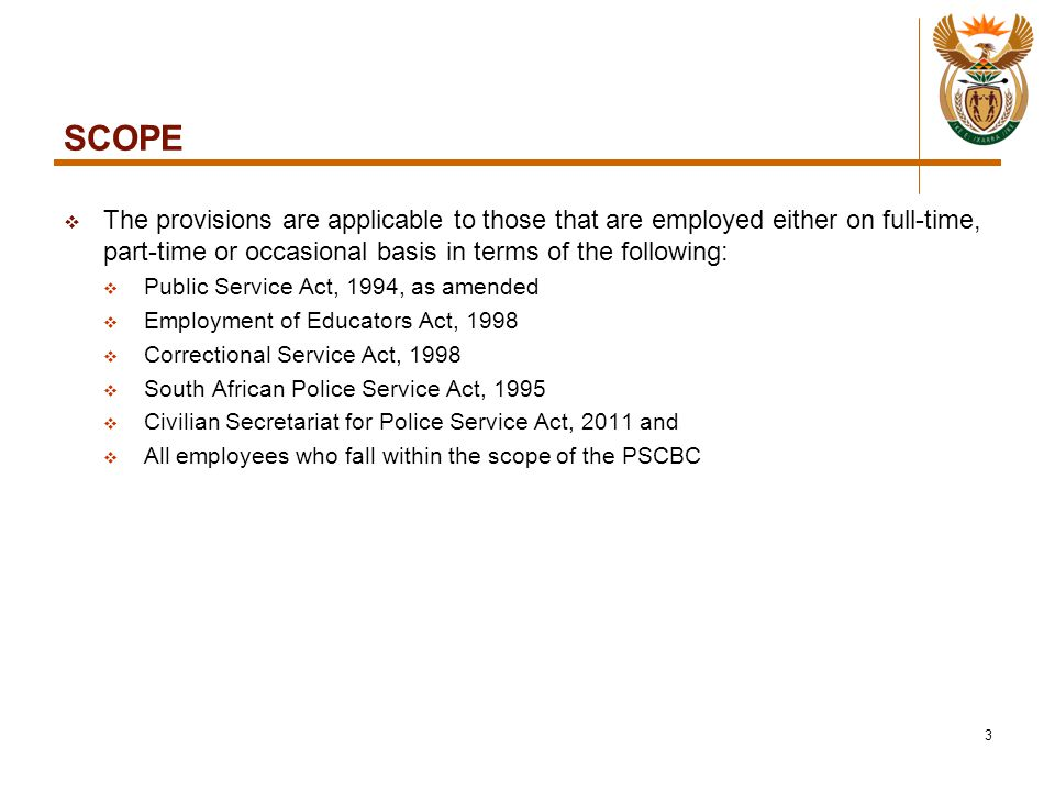 SCOPE  The provisions are applicable to those that are employed either on full-time, part-time or occasional basis in terms of the following:  Public Service Act, 1994, as amended  Employment of Educators Act, 1998  Correctional Service Act, 1998  South African Police Service Act, 1995  Civilian Secretariat for Police Service Act, 2011 and  All employees who fall within the scope of the PSCBC 3