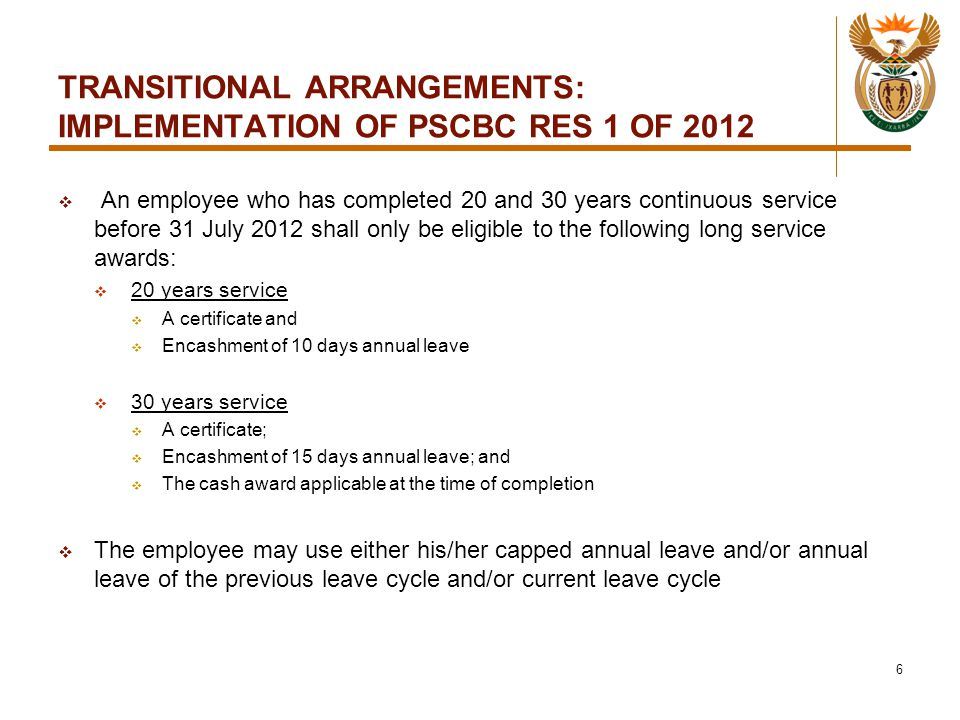 TRANSITIONAL ARRANGEMENTS: IMPLEMENTATION OF PSCBC RES 1 OF 2012  An employee who has completed 20 and 30 years continuous service before 31 July 2012 shall only be eligible to the following long service awards:  20 years service  A certificate and  Encashment of 10 days annual leave  30 years service  A certificate;  Encashment of 15 days annual leave; and  The cash award applicable at the time of completion  The employee may use either his/her capped annual leave and/or annual leave of the previous leave cycle and/or current leave cycle 6