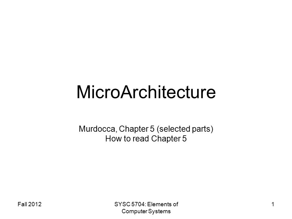 Fall 2012SYSC 5704: Elements of Computer Systems 1 MicroArchitecture Murdocca, Chapter 5 (selected parts) How to read Chapter 5