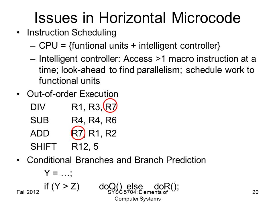 Fall 2012SYSC 5704: Elements of Computer Systems 20 Issues in Horizontal Microcode Instruction Scheduling –CPU = {funtional units + intelligent controller} –Intelligent controller: Access >1 macro instruction at a time; look-ahead to find parallelism; schedule work to functional units Out-of-order Execution DIV R1, R3, R7 SUBR4, R4, R6 ADDR7, R1, R2 SHIFTR12, 5 Conditional Branches and Branch Prediction Y = …; if (Y > Z)doQ() else doR();