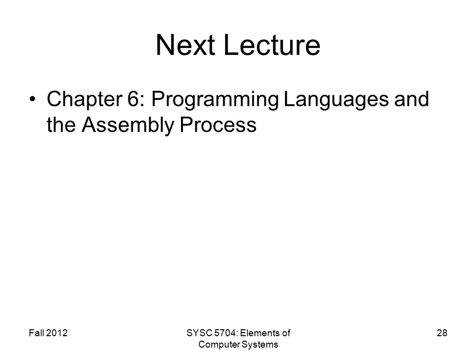 Fall 2012SYSC 5704: Elements of Computer Systems 28 Next Lecture Chapter 6: Programming Languages and the Assembly Process