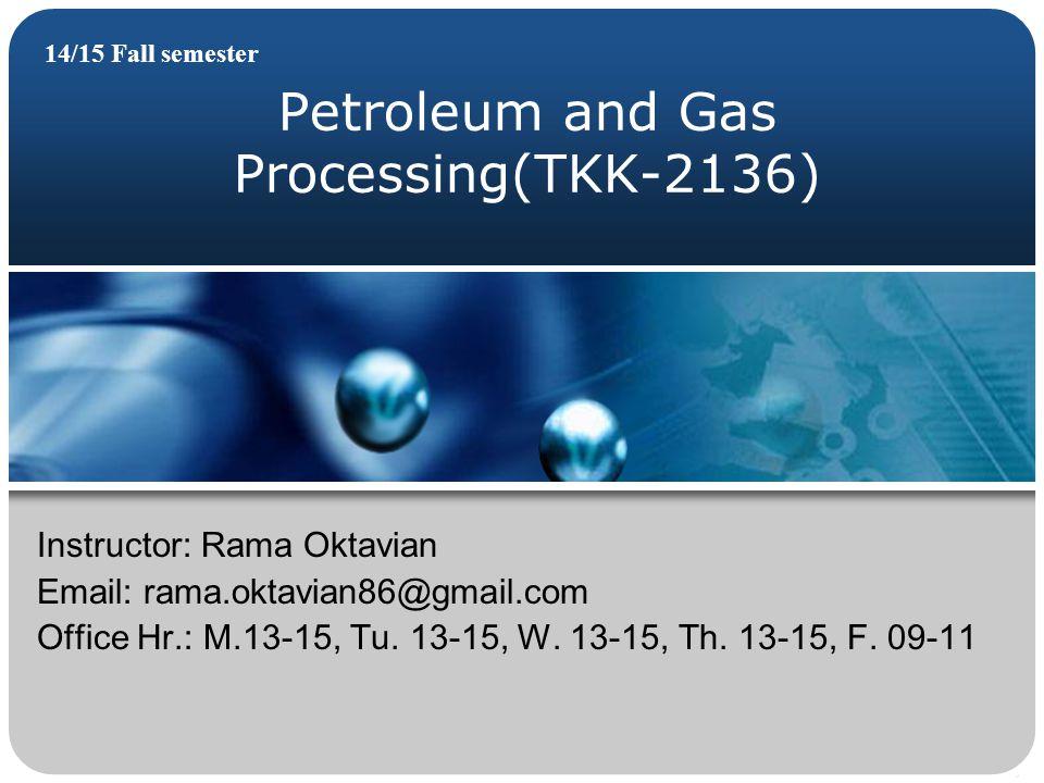 Petroleum and Gas Processing(TKK-2136) 14/15 Fall semester Instructor: Rama Oktavian Email: rama.oktavian86@gmail.com Office Hr.: M.13-15, Tu. 13-15,