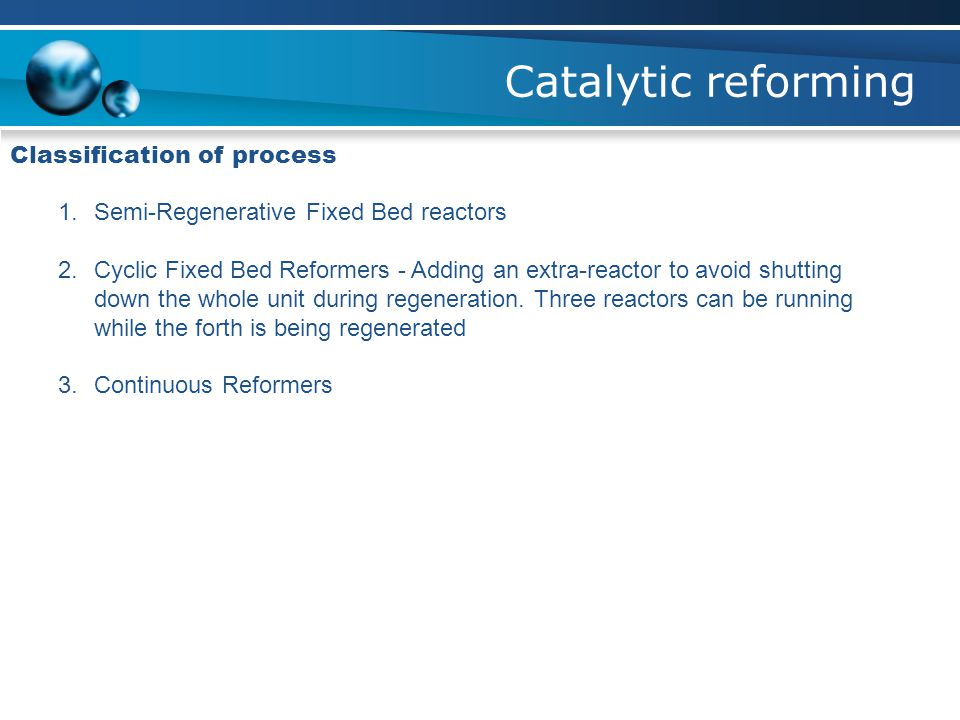 Catalytic reforming Classification of process 1.Semi-Regenerative Fixed Bed reactors 2.Cyclic Fixed Bed Reformers - Adding an extra-reactor to avoid s