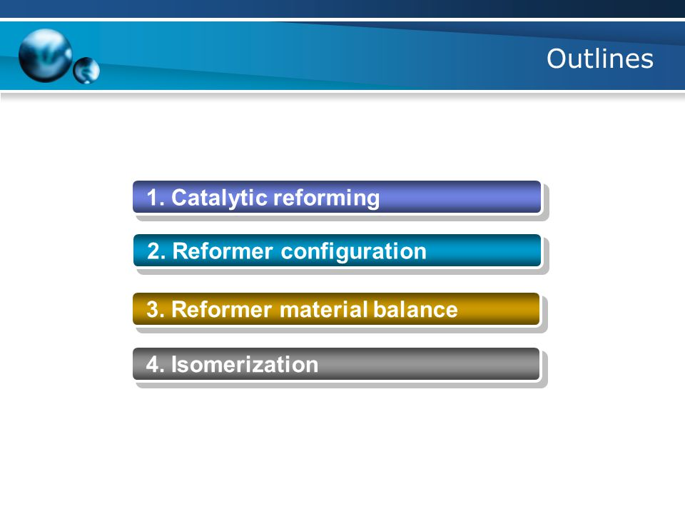 Outlines 1. Catalytic reforming 2. Reformer configuration 3. Reformer material balance 4. Isomerization