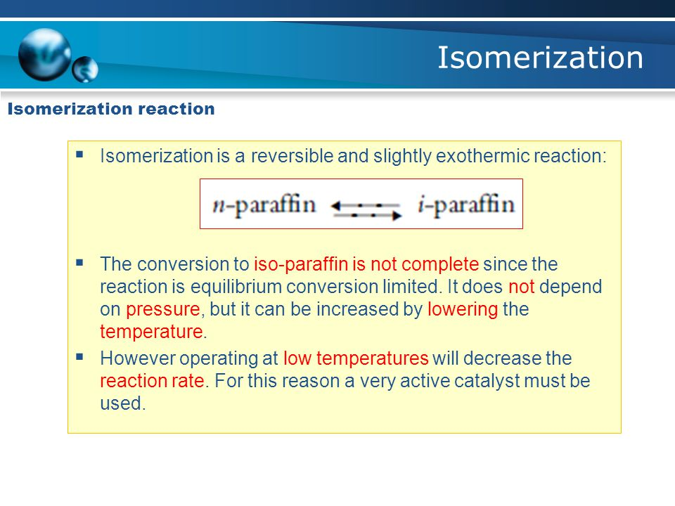 Isomerization Isomerization reaction  Isomerization is a reversible and slightly exothermic reaction:  The conversion to iso-paraffin is not complet