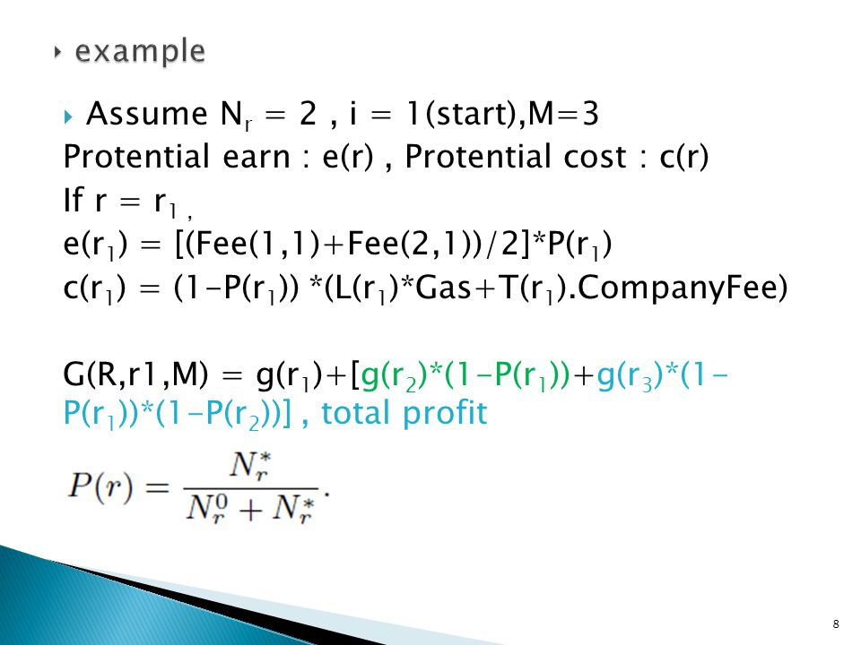  Assume N r = 2, i = 1(start),M=3 Protential earn : e(r), Protential cost : c(r) If r = r 1, e(r 1 ) = [(Fee(1,1)+Fee(2,1))/2]*P(r 1 ) c(r 1 ) = (1-P(r 1 )) *(L(r 1 )*Gas+T(r 1 ).CompanyFee) G(R,r1,M) = g(r 1 )+[g(r 2 )*(1-P(r 1 ))+g(r 3 )*(1- P(r 1 ))*(1-P(r 2 ))], total profit 8