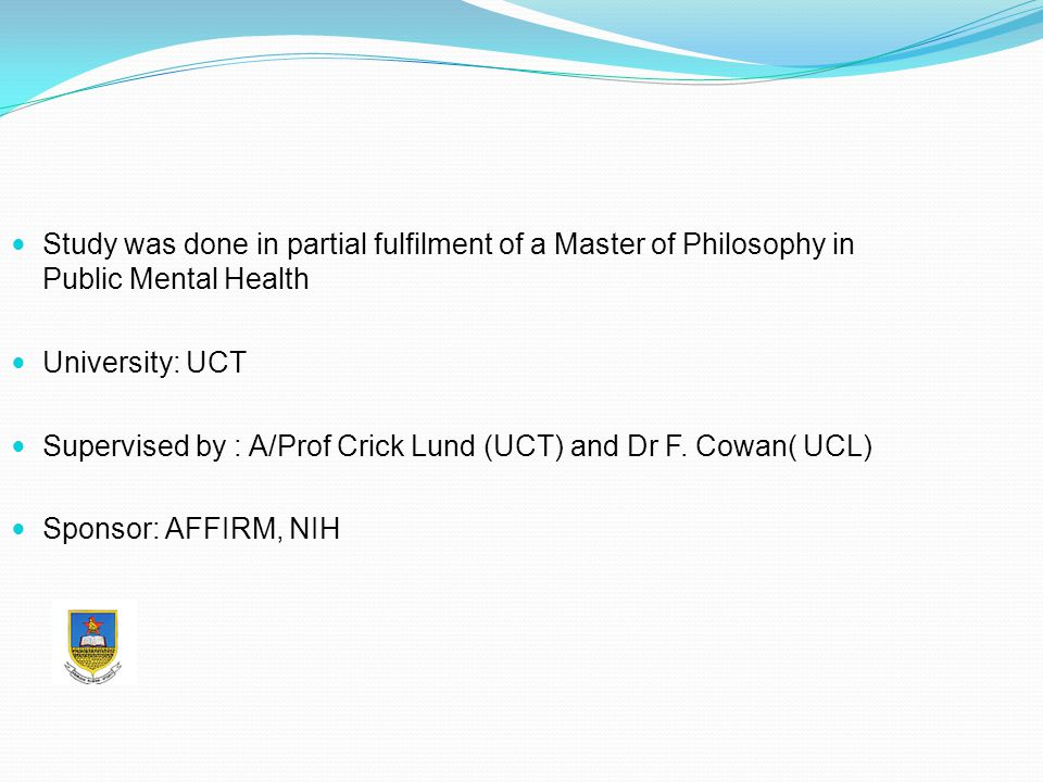 Study was done in partial fulfilment of a Master of Philosophy in Public Mental Health University: UCT Supervised by : A/Prof Crick Lund (UCT) and Dr