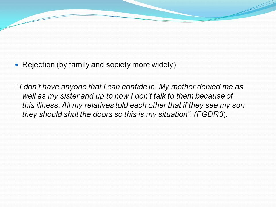 "Rejection (by family and society more widely) "" I don't have anyone that I can confide in. My mother denied me as well as my sister and up to now I do"