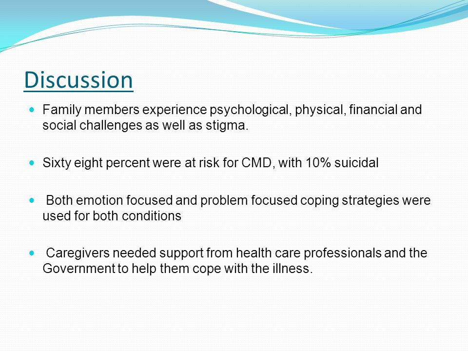 Discussion Family members experience psychological, physical, financial and social challenges as well as stigma. Sixty eight percent were at risk for