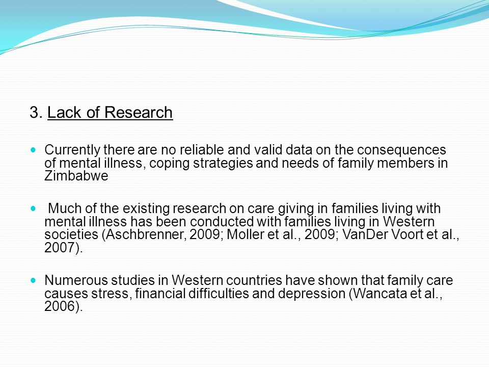 3. Lack of Research Currently there are no reliable and valid data on the consequences of mental illness, coping strategies and needs of family member