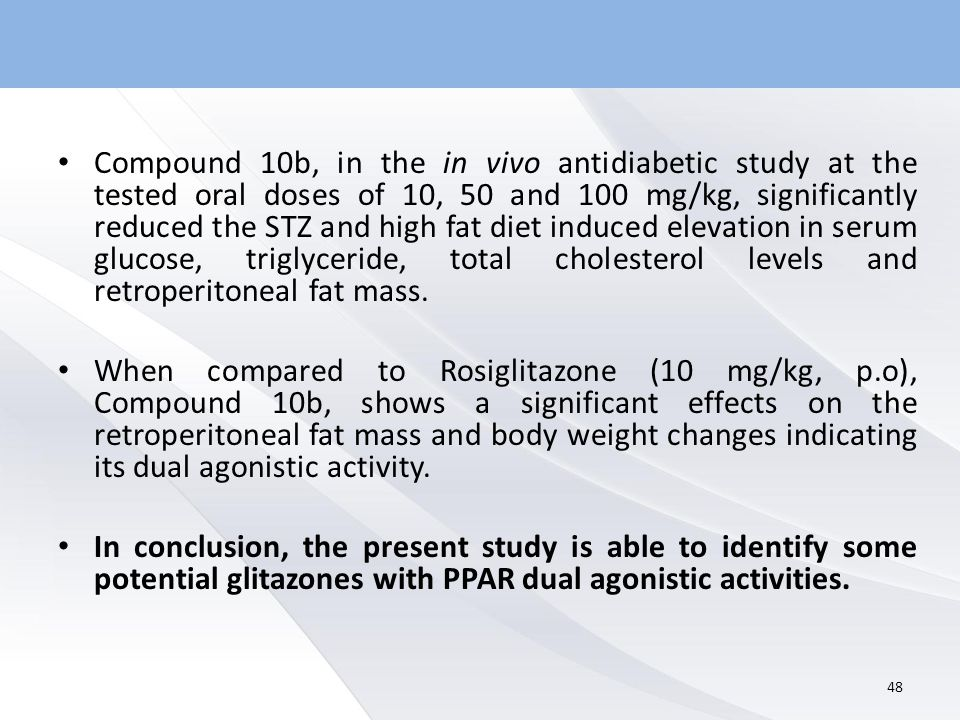 Compound 10b, in the in vivo antidiabetic study at the tested oral doses of 10, 50 and 100 mg/kg, significantly reduced the STZ and high fat diet induced elevation in serum glucose, triglyceride, total cholesterol levels and retroperitoneal fat mass.