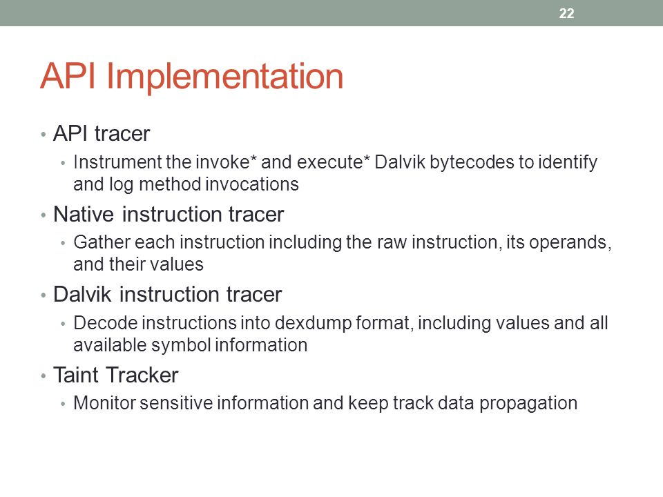 API Implementation API tracer Instrument the invoke* and execute* Dalvik bytecodes to identify and log method invocations Native instruction tracer Ga