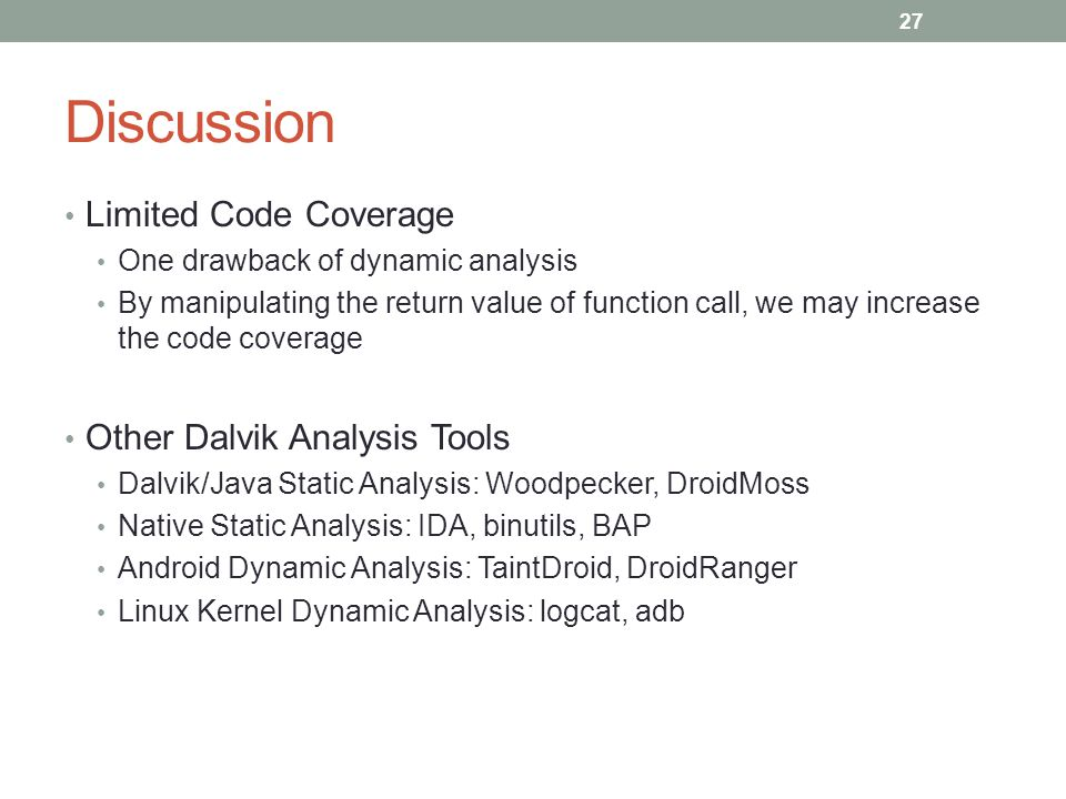 Discussion Limited Code Coverage One drawback of dynamic analysis By manipulating the return value of function call, we may increase the code coverage