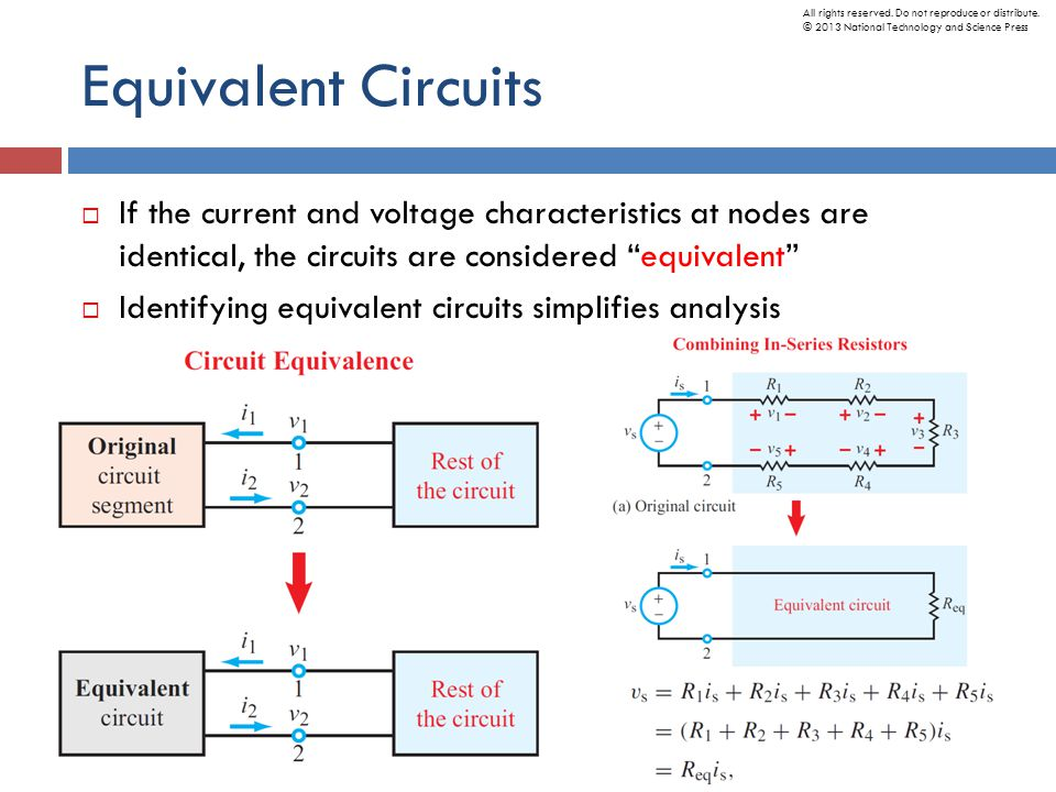 Equivalent Circuits  If the current and voltage characteristics at nodes are identical, the circuits are considered equivalent  Identifying equivalent circuits simplifies analysis All rights reserved.