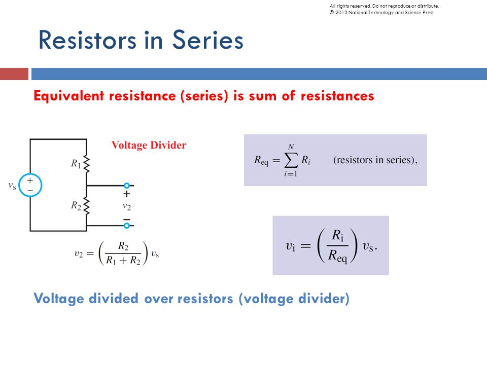Resistors in Series Equivalent resistance (series) is sum of resistances Voltage divided over resistors (voltage divider) All rights reserved.